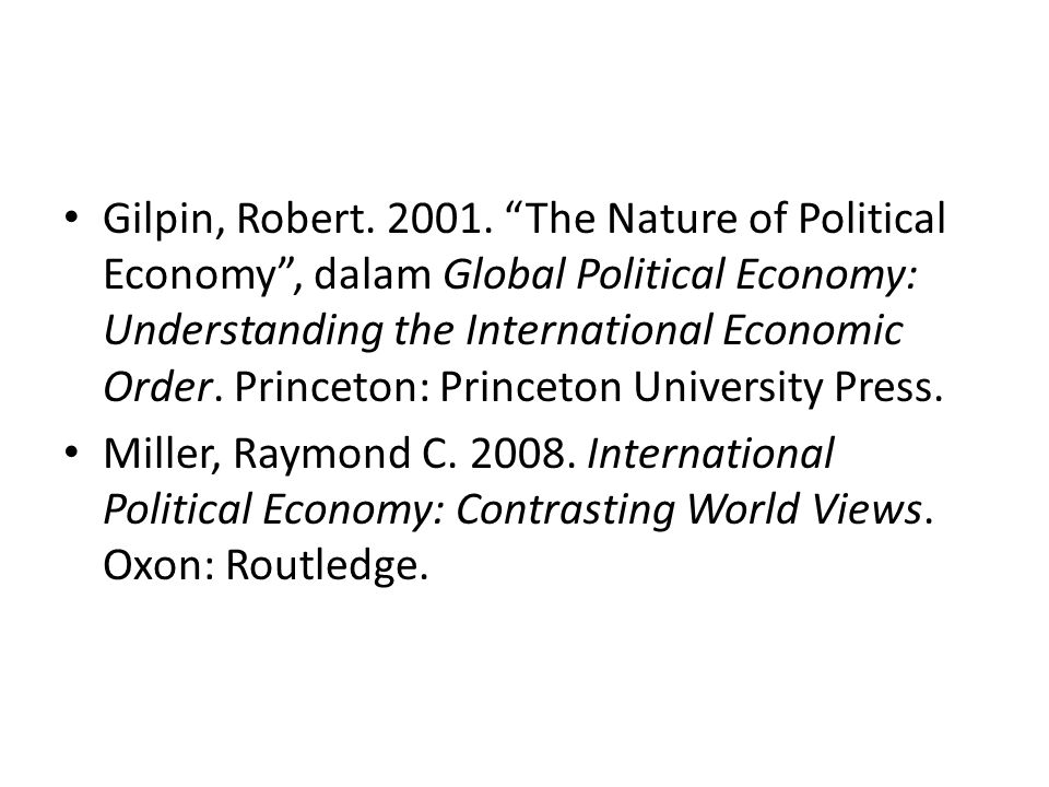 Gilpin, Robert. 2001. The Nature of Political Economy , dalam Global Political Economy: Understanding the International Economic Order. Princeton: Princeton University Press.