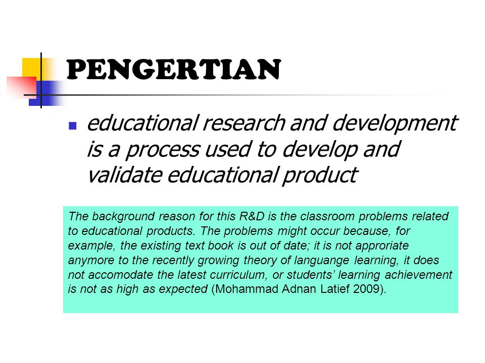 PENGERTIAN educational research and development is a process used to develop and validate educational product.