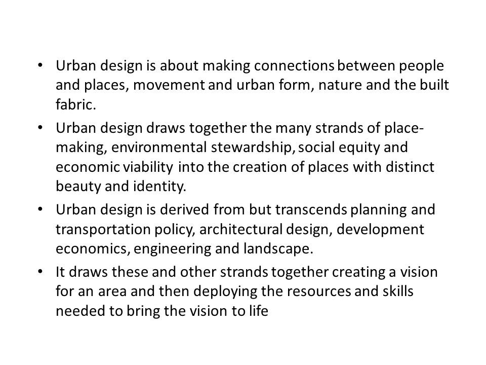 Urban design is about making connections between people and places, movement and urban form, nature and the built fabric.