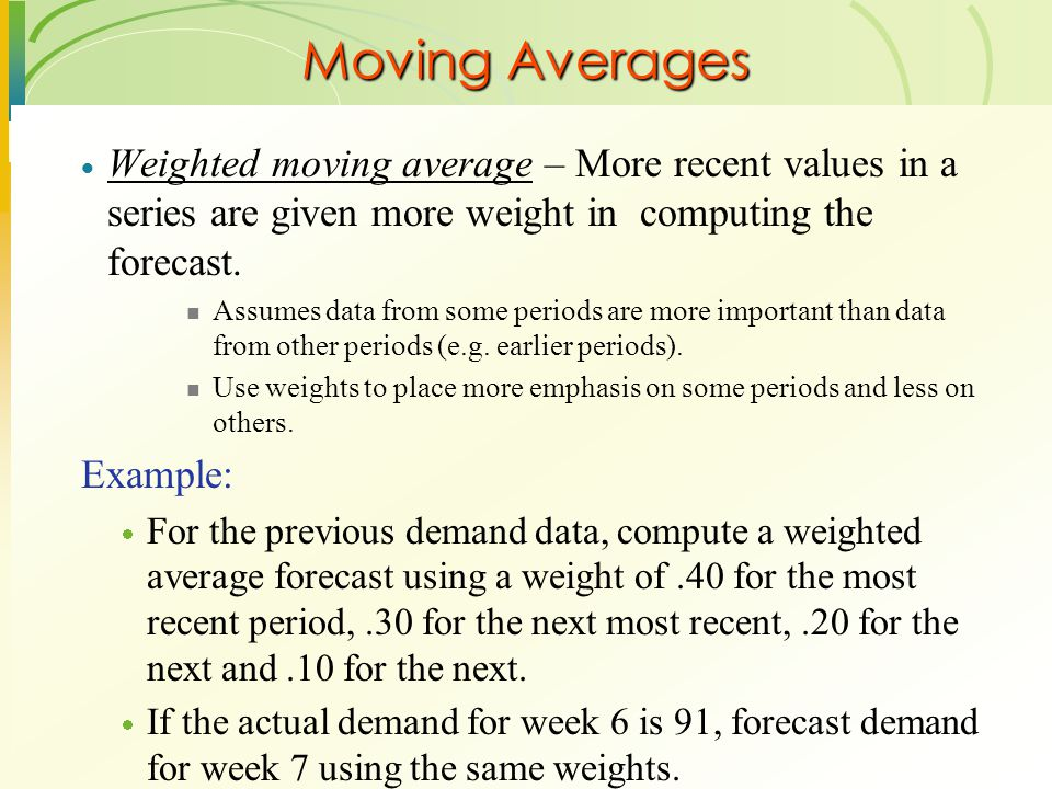 Moving Averages Weighted moving average – More recent values in a series are given more weight in computing the forecast.