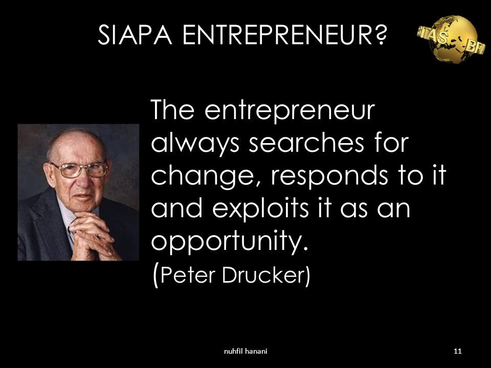 SIAPA ENTREPRENEUR The entrepreneur always searches for change, responds to it and exploits it as an opportunity. (Peter Drucker)