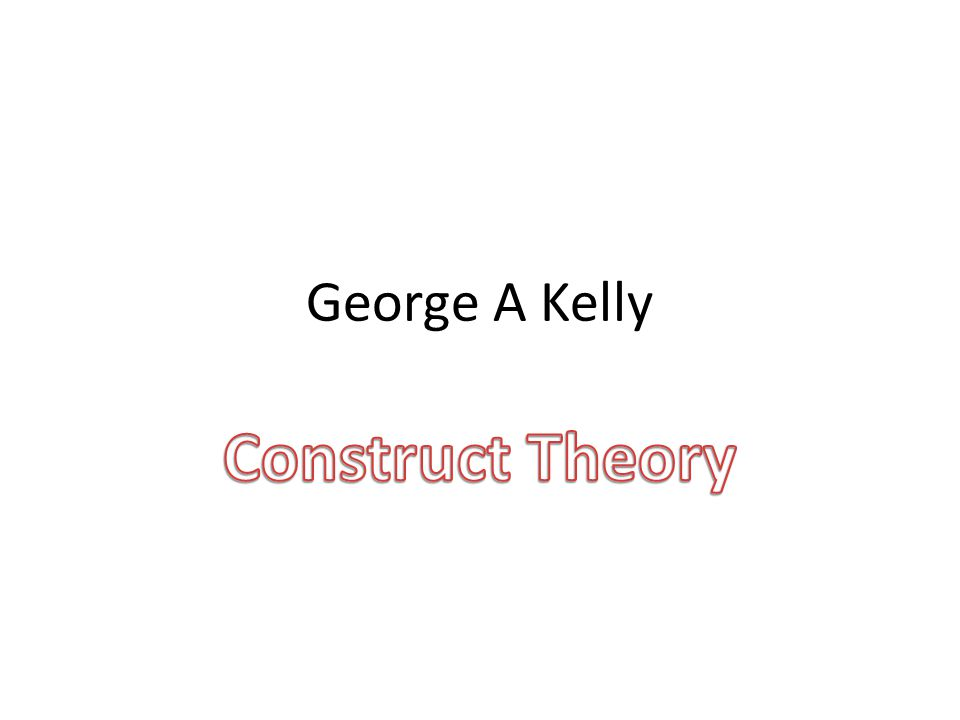 George A Kelly Construct Theory