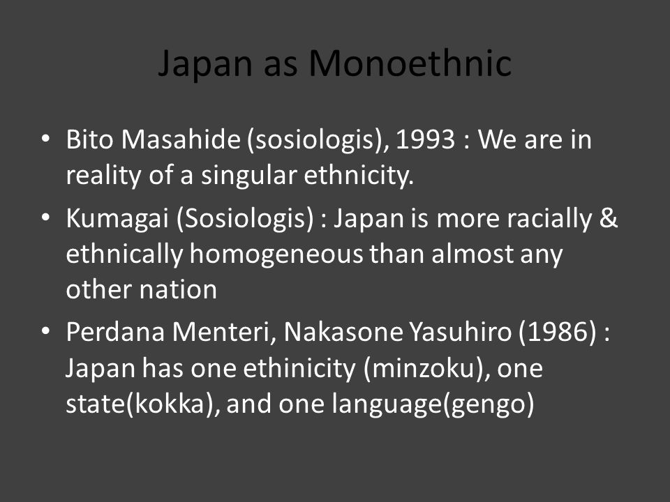 Japan as Monoethnic Bito Masahide (sosiologis), 1993 : We are in reality of a singular ethnicity.