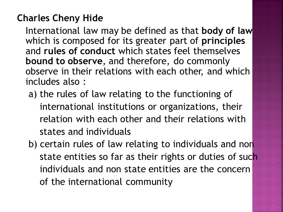 Charles Cheny Hide International law may be defined as that body of law which is composed for its greater part of principles and rules of conduct which states feel themselves bound to observe, and therefore, do commonly observe in their relations with each other, and which includes also : a) the rules of law relating to the functioning of international institutions or organizations, their relation with each other and their relations with states and individuals b) certain rules of law relating to individuals and non state entities so far as their rights or duties of such individuals and non state entities are the concern of the international community