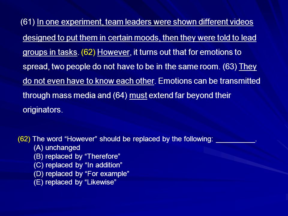 (61) In one experiment, team leaders were shown different videos designed to put them in certain moods, then they were told to lead groups in tasks. (62) However, it turns out that for emotions to spread, two people do not have to be in the same room. (63) They do not even have to know each other. Emotions can be transmitted through mass media and (64) must extend far beyond their originators.