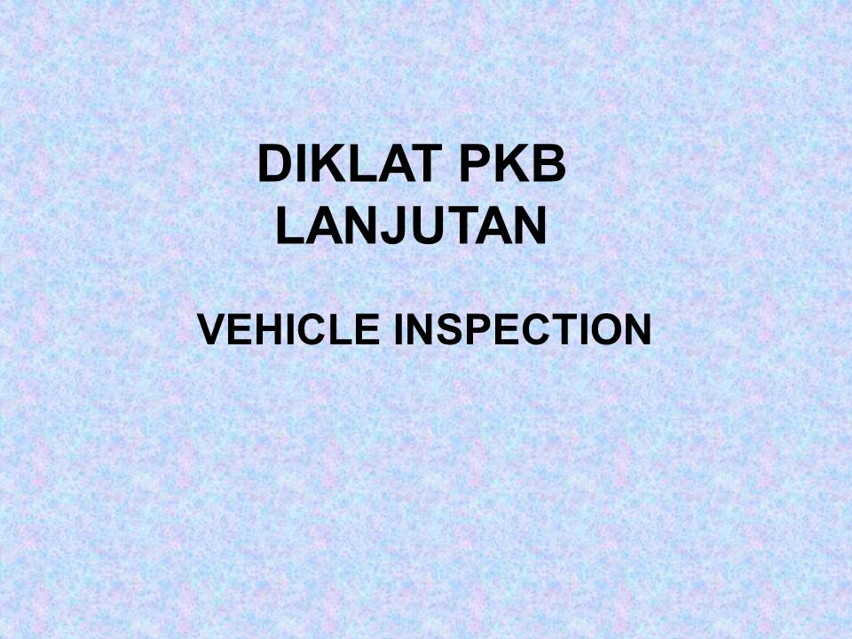 DIKLAT PKB LANJUTAN VEHICLE INSPECTION