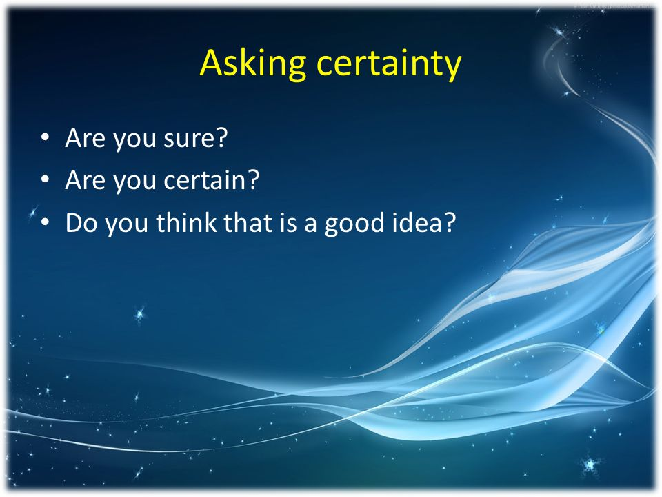 Asking certainty Are you sure Are you certain