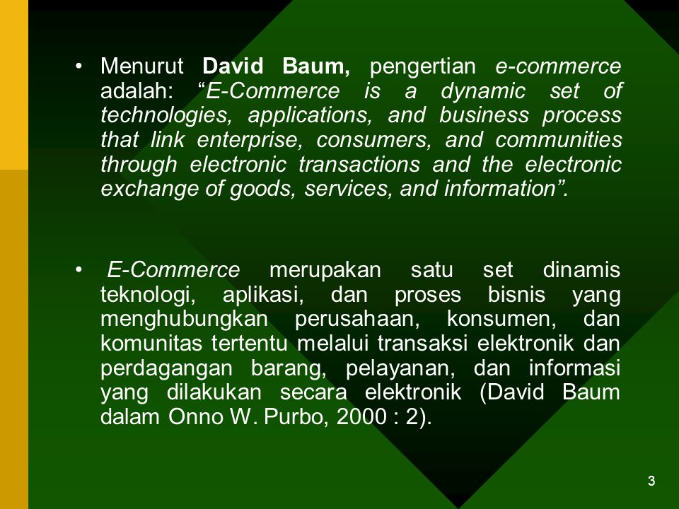 Menurut David Baum, pengertian e-commerce adalah: E-Commerce is a dynamic set of technologies, applications, and business process that link enterprise, consumers, and communities through electronic transactions and the electronic exchange of goods, services, and information .