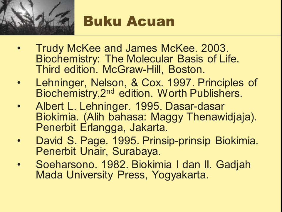 Buku Acuan Trudy McKee and James McKee. 2003. Biochemistry: The Molecular Basis of Life. Third edition. McGraw-Hill, Boston.