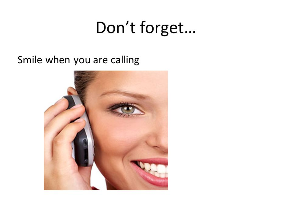Don't forget… Smile when you are calling