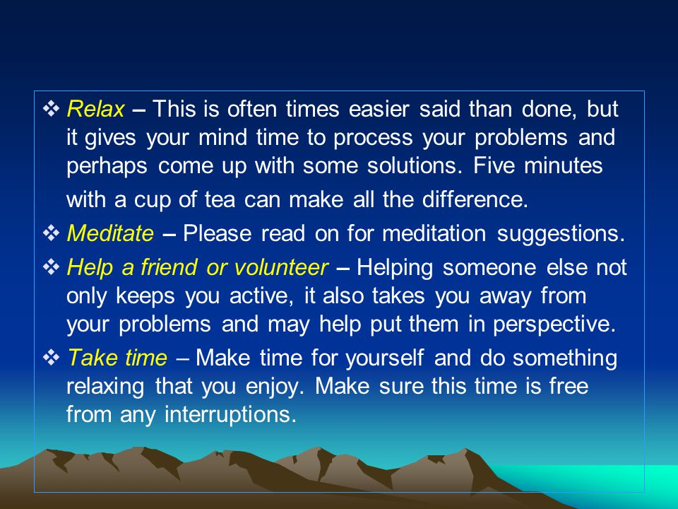 Relax – This is often times easier said than done, but it gives your mind time to process your problems and perhaps come up with some solutions. Five minutes