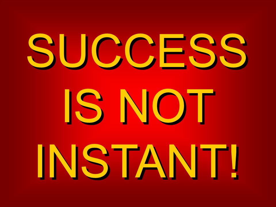 SUCCESS IS NOT INSTANT!