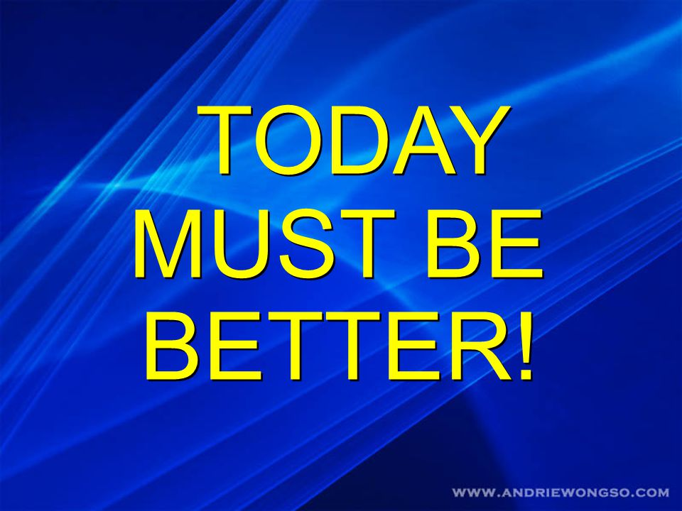 TODAY MUST BE BETTER!