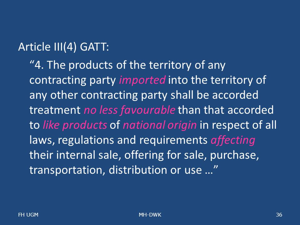 Article III(4) GATT: 4. The products of the territory of any contracting party imported into the territory of any other contracting party shall be accorded treatment no less favourable than that accorded to like products of national origin in respect of all laws, regulations and requirements affecting their internal sale, offering for sale, purchase, transportation, distribution or use …