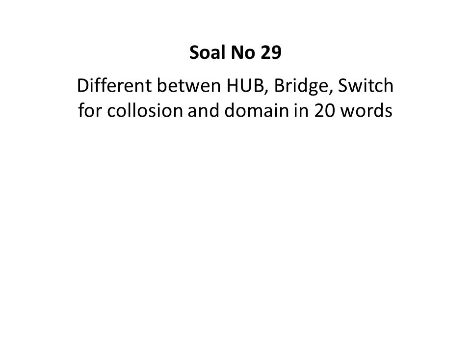 Soal No 29 Different betwen HUB, Bridge, Switch for collosion and domain in 20 words
