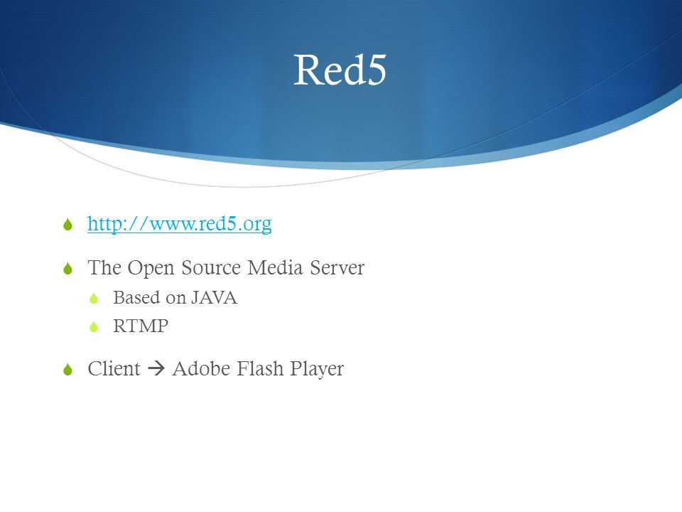 Red5 http://www.red5.org The Open Source Media Server