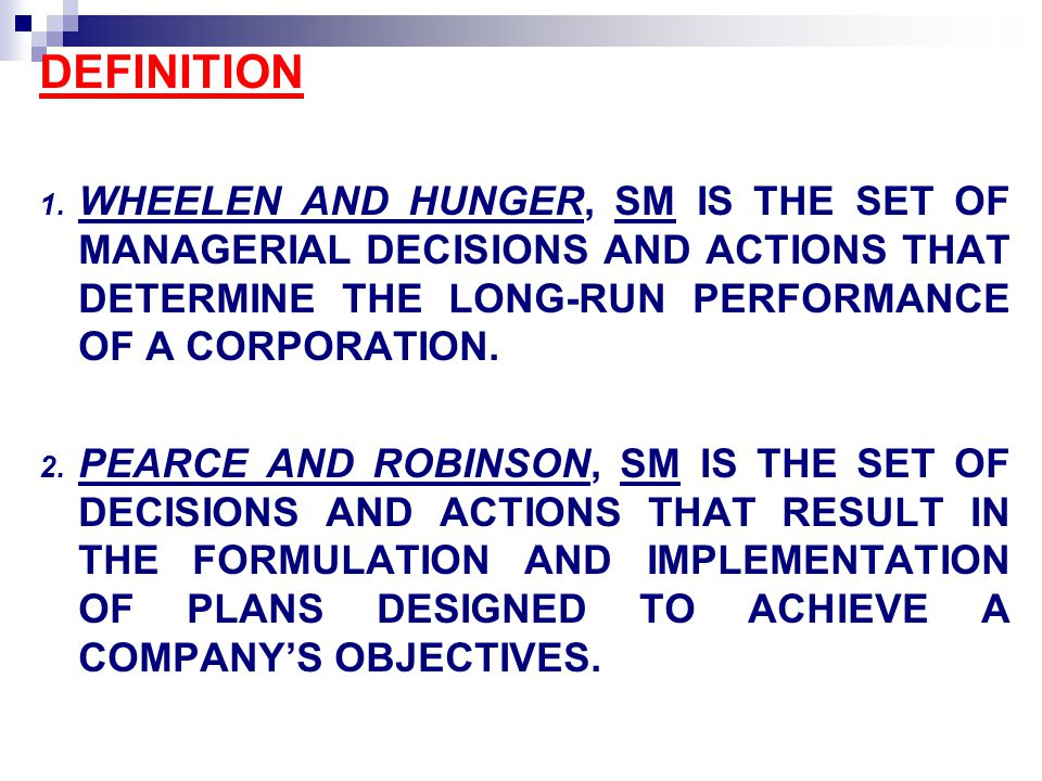 DEFINITION WHEELEN AND HUNGER, SM IS THE SET OF MANAGERIAL DECISIONS AND ACTIONS THAT DETERMINE THE LONG-RUN PERFORMANCE OF A CORPORATION.