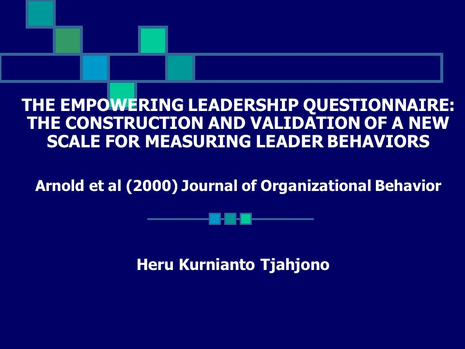 THE EMPOWERING LEADERSHIP QUESTIONNAIRE: THE CONSTRUCTION AND VALIDATION OF A NEW SCALE FOR MEASURING LEADER BEHAVIORS Arnold et al (2000) Journal of Organizational Behavior