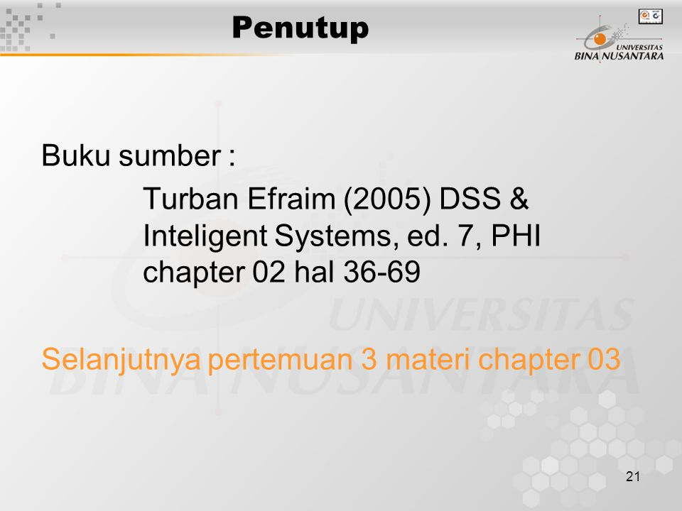 Penutup Buku sumber : Turban Efraim (2005) DSS & Inteligent Systems, ed. 7, PHI chapter 02 hal 36-69.