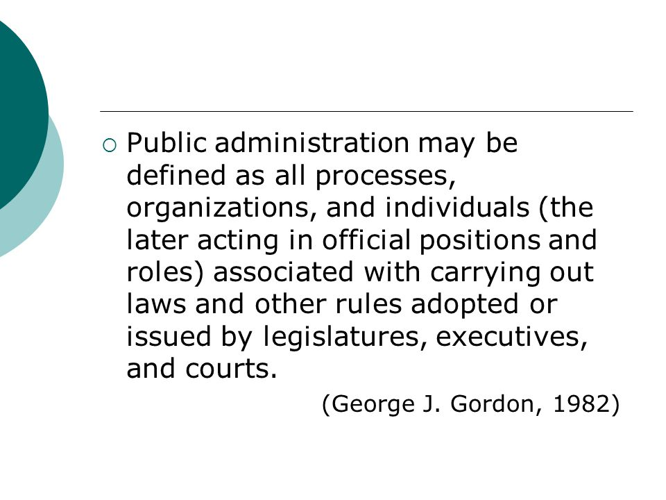 Public administration may be defined as all processes, organizations, and individuals (the later acting in official positions and roles) associated with carrying out laws and other rules adopted or issued by legislatures, executives, and courts.