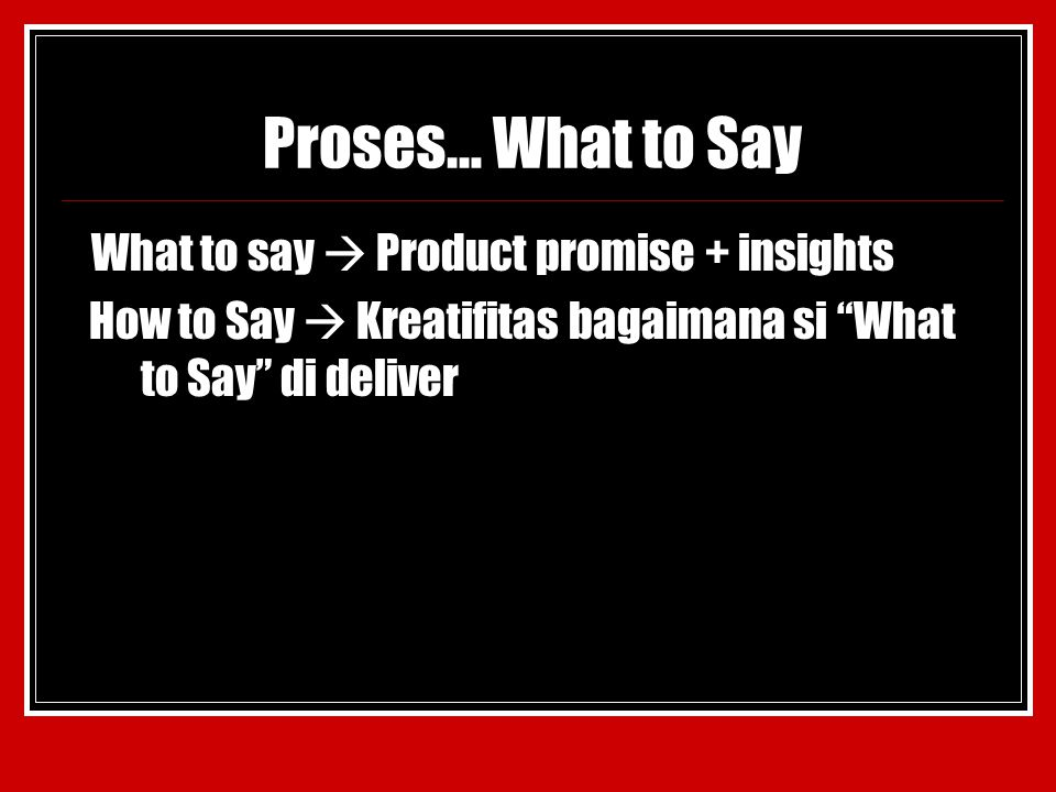 Proses… What to Say What to say  Product promise + insights