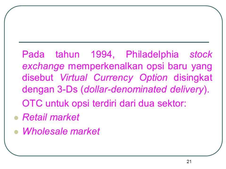 Pada tahun 1994, Philadelphia stock exchange memperkenalkan opsi baru yang disebut Virtual Currency Option disingkat dengan 3-Ds (dollar-denominated delivery).