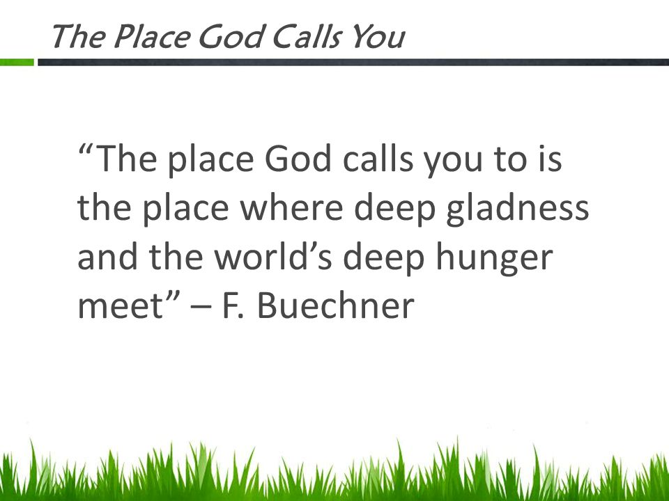 The Place God Calls You The place God calls you to is the place where deep gladness and the world's deep hunger meet – F.