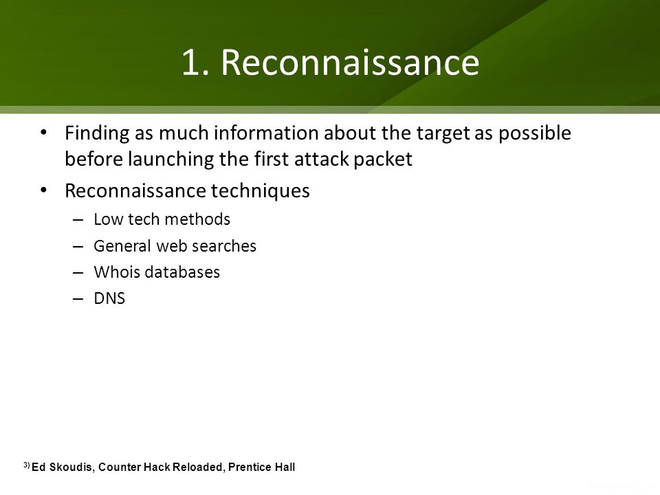 1. Reconnaissance Finding as much information about the target as possible before launching the first attack packet.