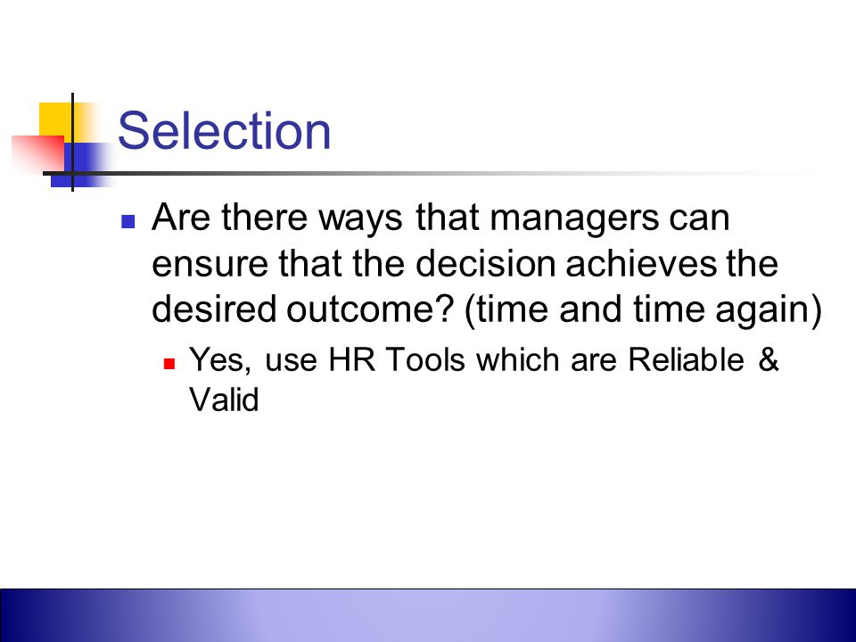Selection Are there ways that managers can ensure that the decision achieves the desired outcome (time and time again)