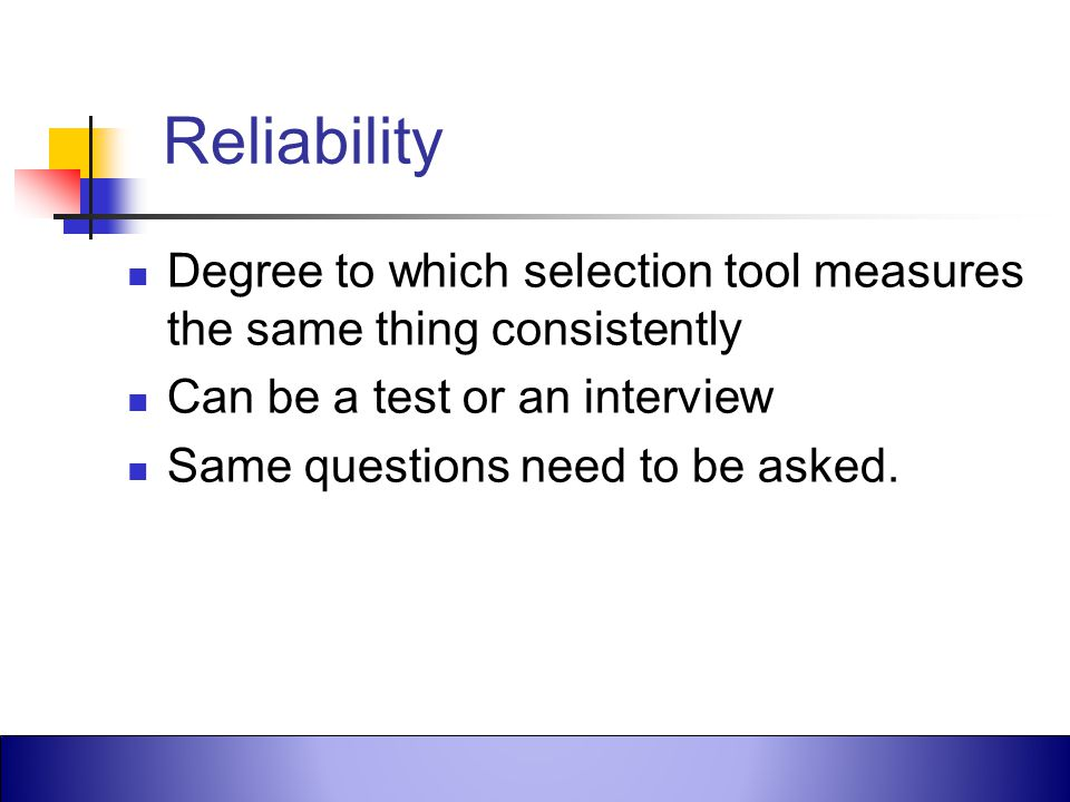 Reliability Degree to which selection tool measures the same thing consistently. Can be a test or an interview.