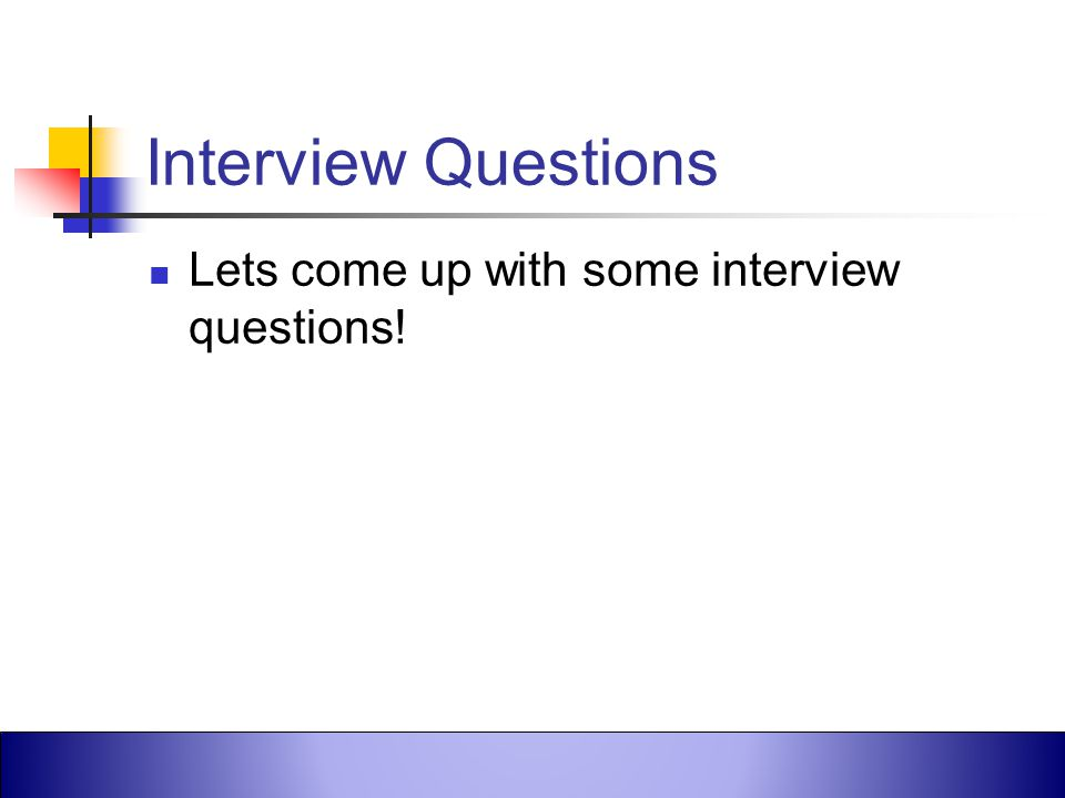 Interview Questions Lets come up with some interview questions!