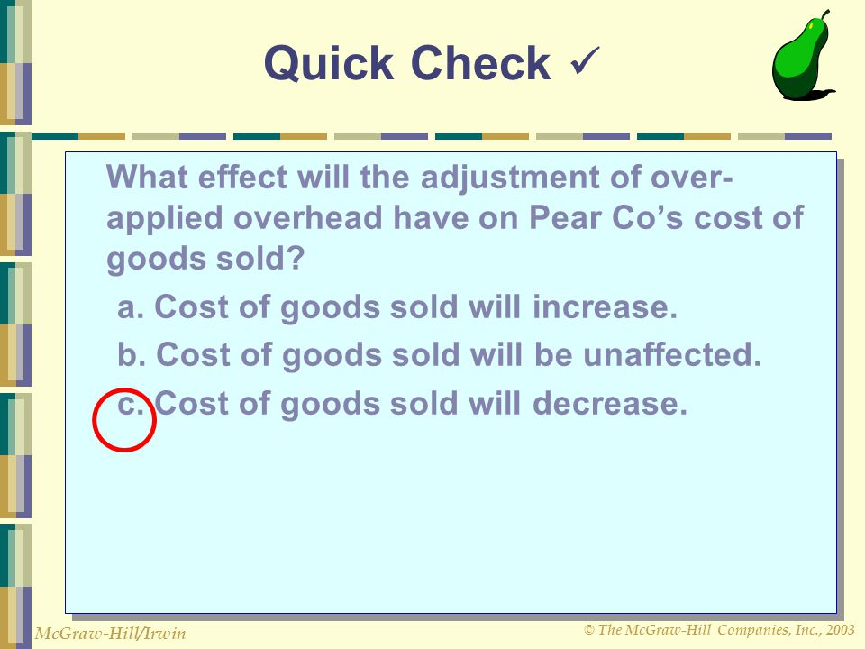 Quick Check  What effect will the adjustment of over-applied overhead have on Pear Co's cost of goods sold
