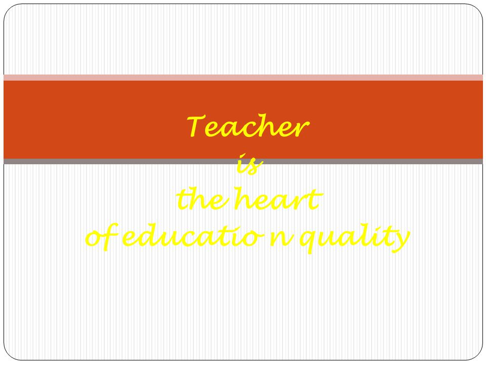 Teacher is the heart of educatio n quality