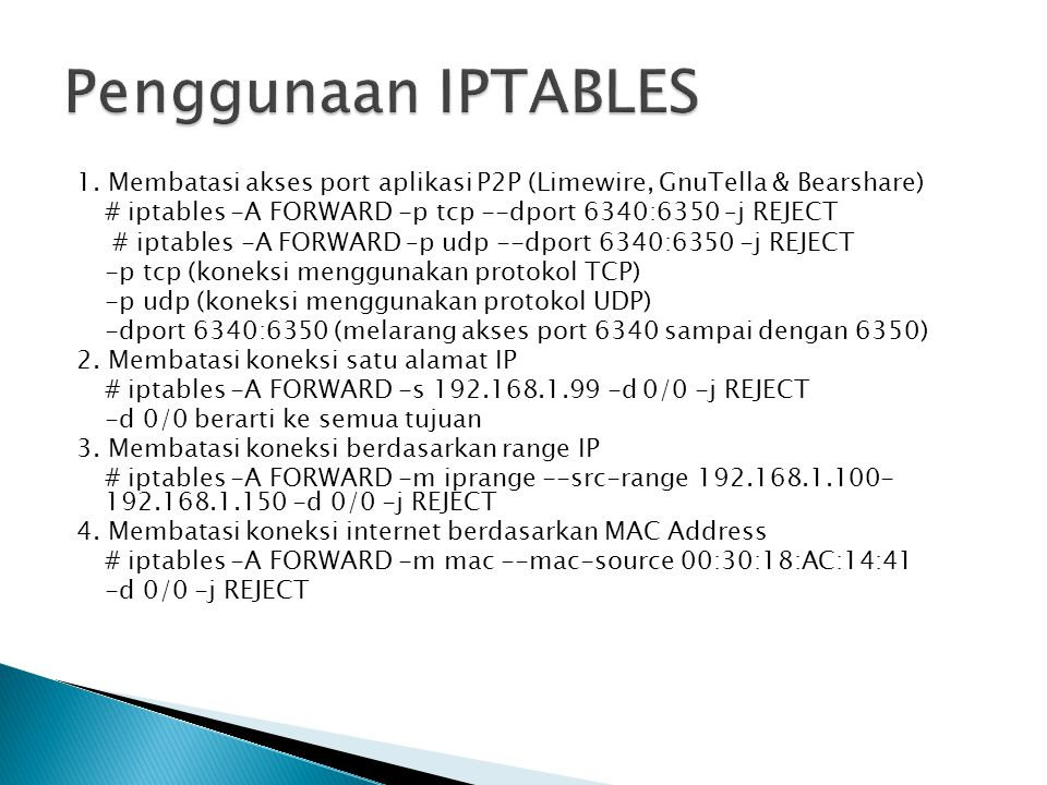 Penggunaan IPTABLES 1. Membatasi akses port aplikasi P2P (Limewire, GnuTella & Bearshare) # iptables -A FORWARD -p tcp --dport 6340:6350 –j REJECT.