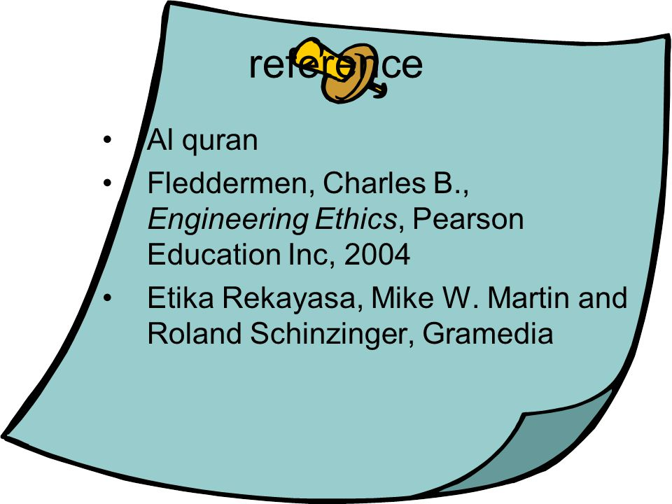 reference Al quran. Fleddermen, Charles B., Engineering Ethics, Pearson Education Inc, 2004.
