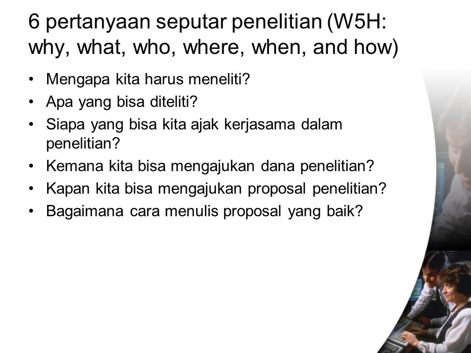 6 pertanyaan seputar penelitian (W5H: why, what, who, where, when, and how)