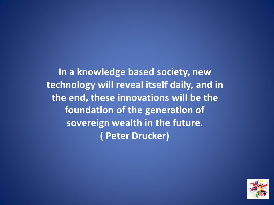 In a knowledge based society, new technology will reveal itself daily, and in the end, these innovations will be the foundation of the generation of sovereign wealth in the future.
