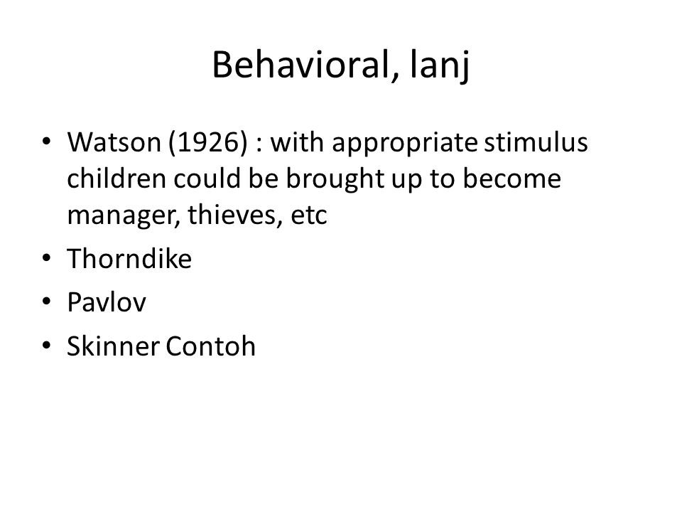Behavioral, lanj Watson (1926) : with appropriate stimulus children could be brought up to become manager, thieves, etc.