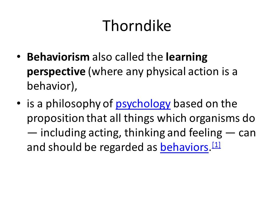 Thorndike Behaviorism also called the learning perspective (where any physical action is a behavior),