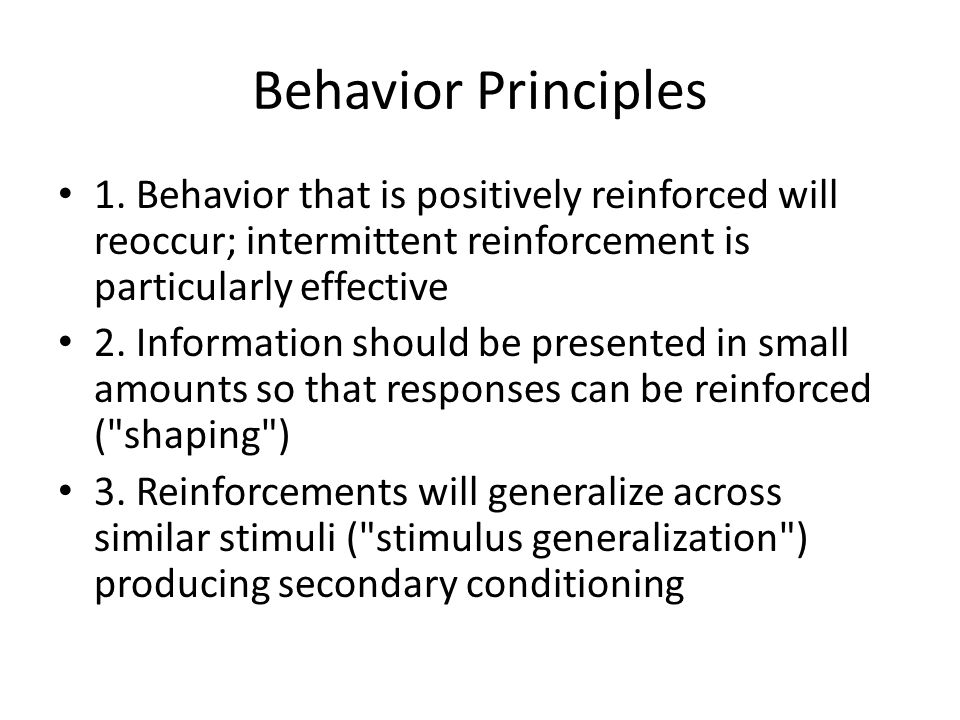Behavior Principles 1. Behavior that is positively reinforced will reoccur; intermittent reinforcement is particularly effective.