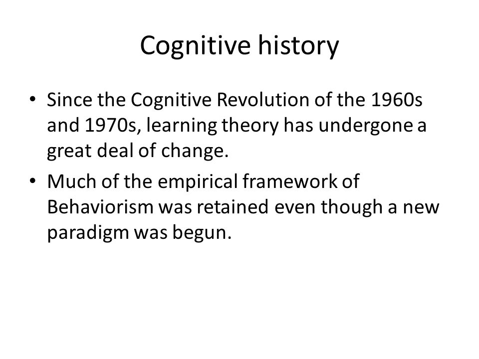 Cognitive history Since the Cognitive Revolution of the 1960s and 1970s, learning theory has undergone a great deal of change.