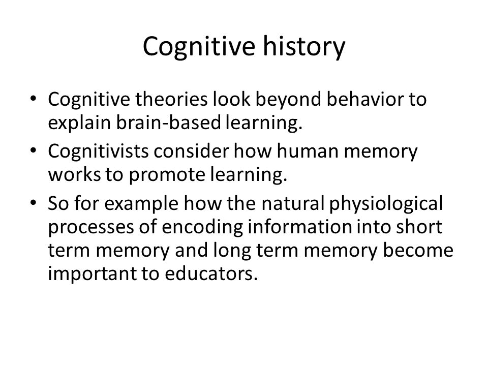 Cognitive history Cognitive theories look beyond behavior to explain brain-based learning.