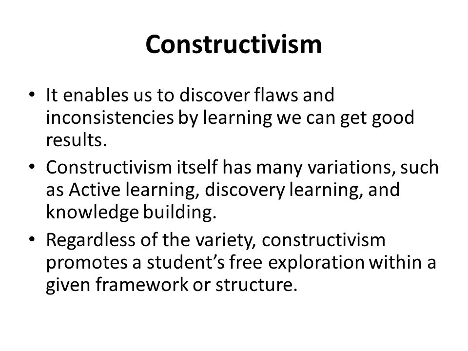 Constructivism It enables us to discover flaws and inconsistencies by learning we can get good results.