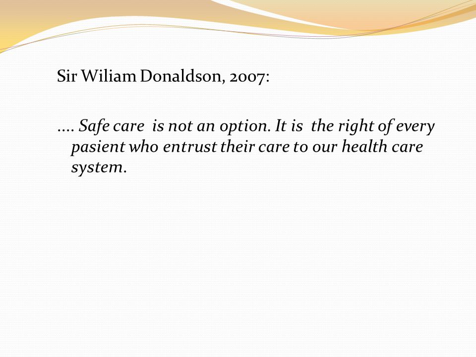Sir Wiliam Donaldson, 2007:. Safe care is not an option
