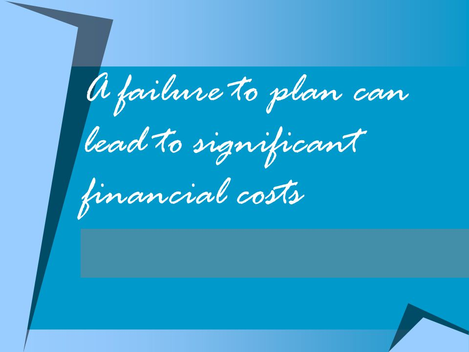A failure to plan can lead to significant financial costs