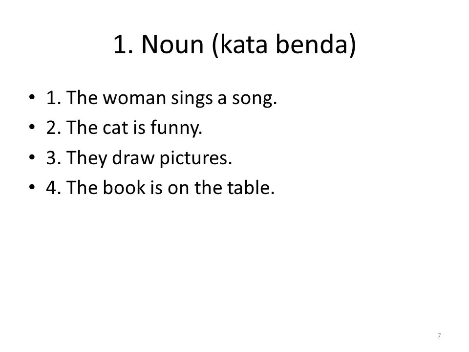 1. Noun (kata benda) 1. The woman sings a song. 2. The cat is funny.