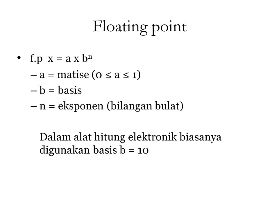 Floating point f.p x = a x bn a = matise (0 ≤ a ≤ 1) b = basis