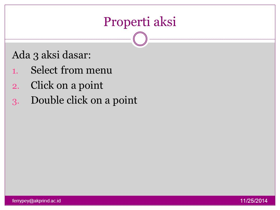 Properti aksi Ada 3 aksi dasar: Select from menu Click on a point