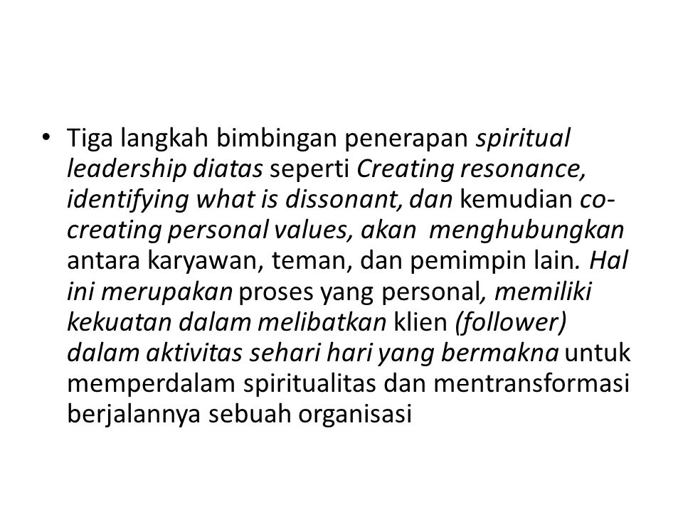 Tiga langkah bimbingan penerapan spiritual leadership diatas seperti Creating resonance, identifying what is dissonant, dan kemudian co-creating personal values, akan menghubungkan antara karyawan, teman, dan pemimpin lain.