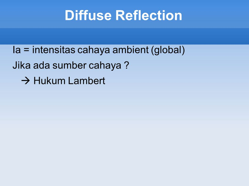 Diffuse Reflection Ia = intensitas cahaya ambient (global) Jika ada sumber cahaya  Hukum Lambert
